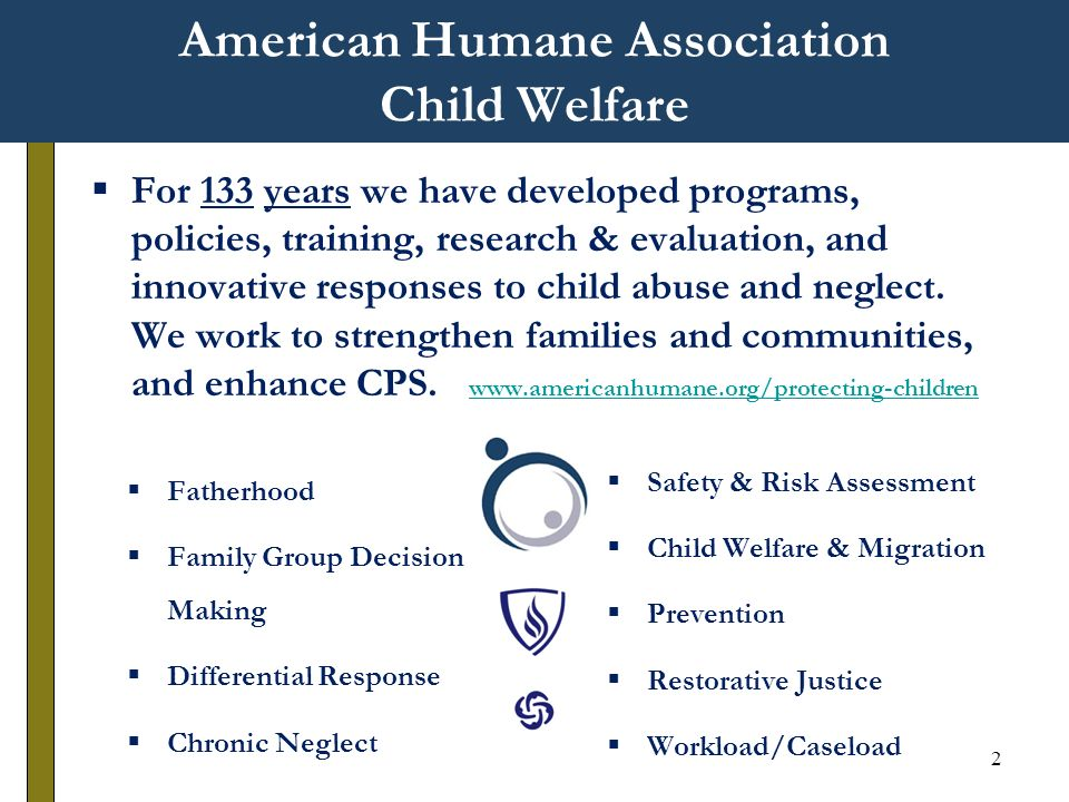 2 American Humane Association Child Welfare For 133 years we have developed programs, policies, training, research & evaluation, and innovative responses to child abuse and neglect.