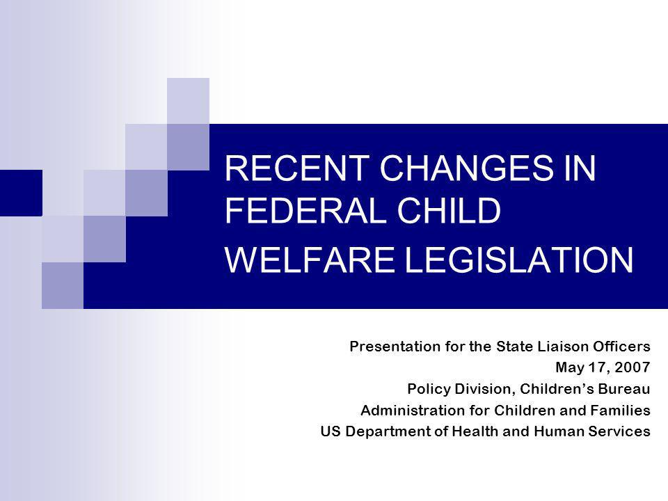 RECENT CHANGES IN FEDERAL CHILD WELFARE LEGISLATION Presentation for the State Liaison Officers May 17, 2007 Policy Division, Childrens Bureau Adminis