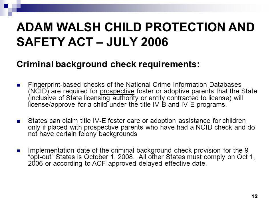 12 ADAM WALSH CHILD PROTECTION AND SAFETY ACT – JULY 2006 Criminal background check requirements: Fingerprint-based checks of the National Crime Information Databases (NCID) are required for prospective foster or adoptive parents that the State (inclusive of State licensing authority or entity contracted to license) will license/approve for a child under the title IV-B and IV-E programs.
