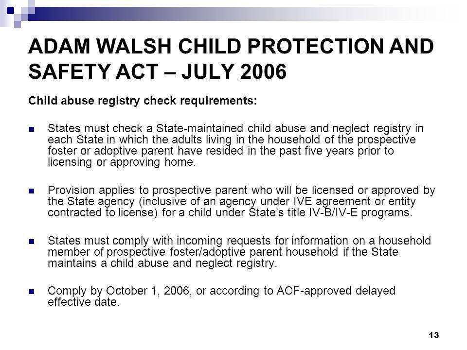 13 ADAM WALSH CHILD PROTECTION AND SAFETY ACT – JULY 2006 Child abuse registry check requirements: States must check a State-maintained child abuse and neglect registry in each State in which the adults living in the household of the prospective foster or adoptive parent have resided in the past five years prior to licensing or approving home.