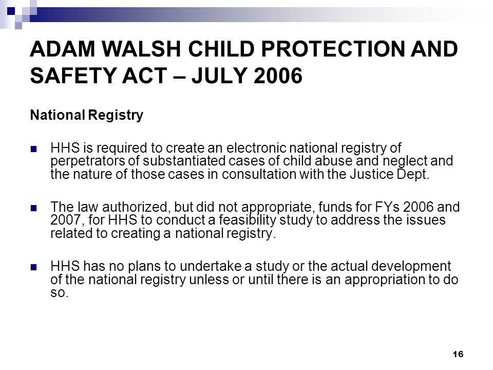 16 ADAM WALSH CHILD PROTECTION AND SAFETY ACT – JULY 2006 National Registry HHS is required to create an electronic national registry of perpetrators