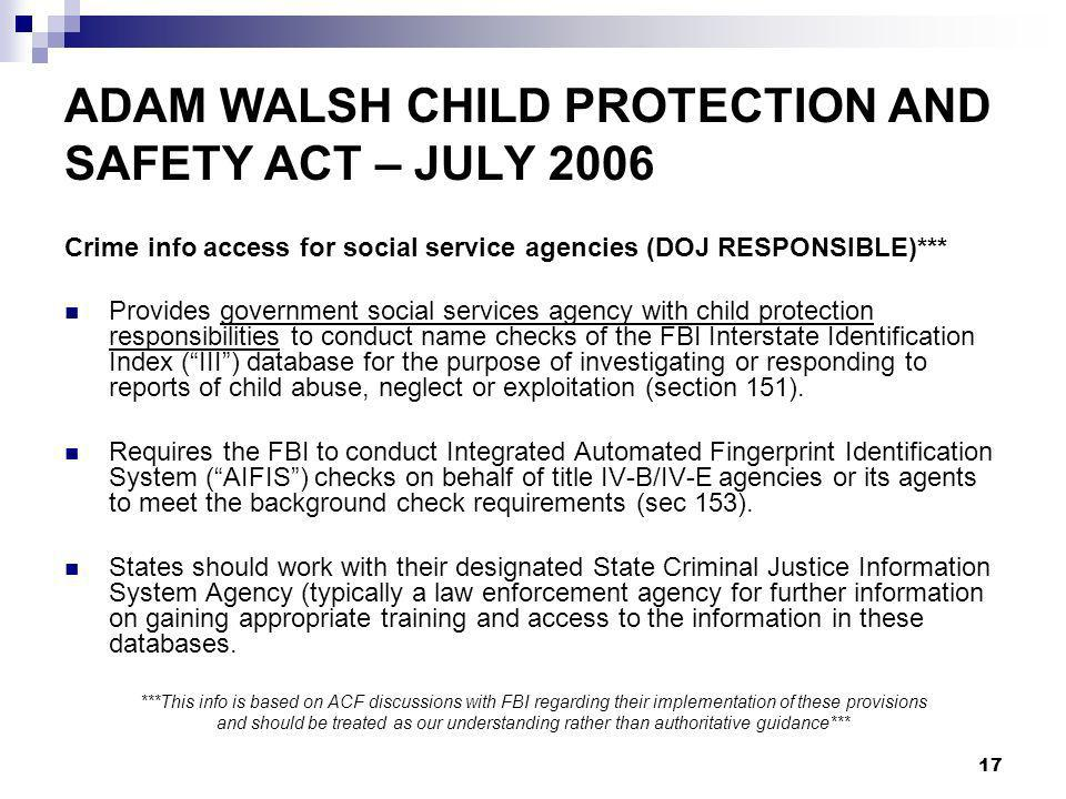 17 ADAM WALSH CHILD PROTECTION AND SAFETY ACT – JULY 2006 Crime info access for social service agencies (DOJ RESPONSIBLE)*** Provides government social services agency with child protection responsibilities to conduct name checks of the FBI Interstate Identification Index (III) database for the purpose of investigating or responding to reports of child abuse, neglect or exploitation (section 151).