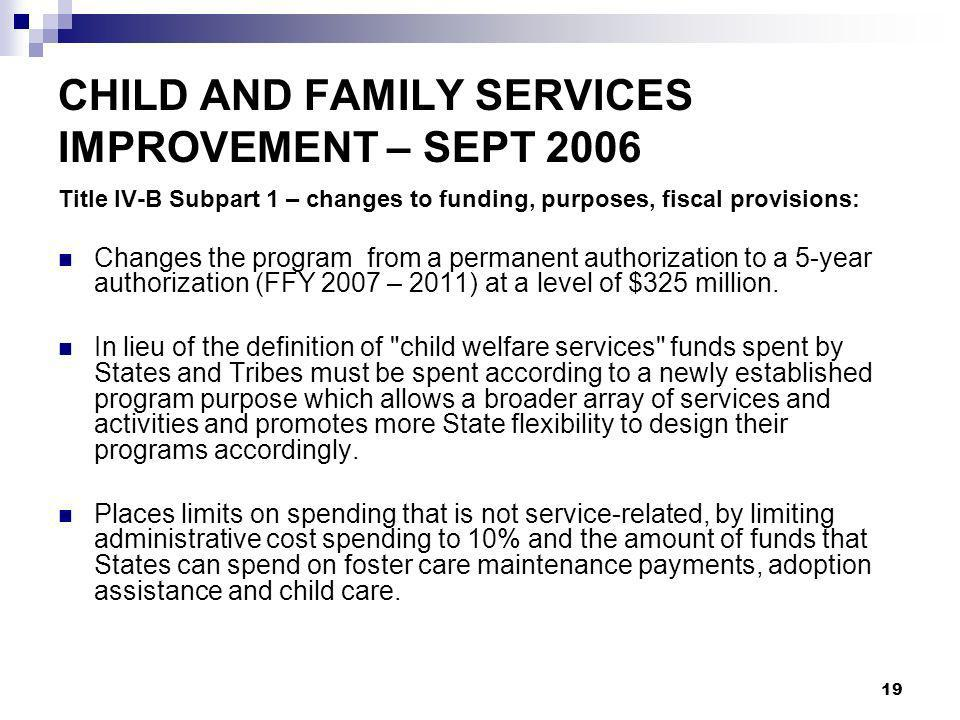 19 CHILD AND FAMILY SERVICES IMPROVEMENT – SEPT 2006 Title IV-B Subpart 1 – changes to funding, purposes, fiscal provisions: Changes the program from a permanent authorization to a 5-year authorization (FFY 2007 – 2011) at a level of $325 million.