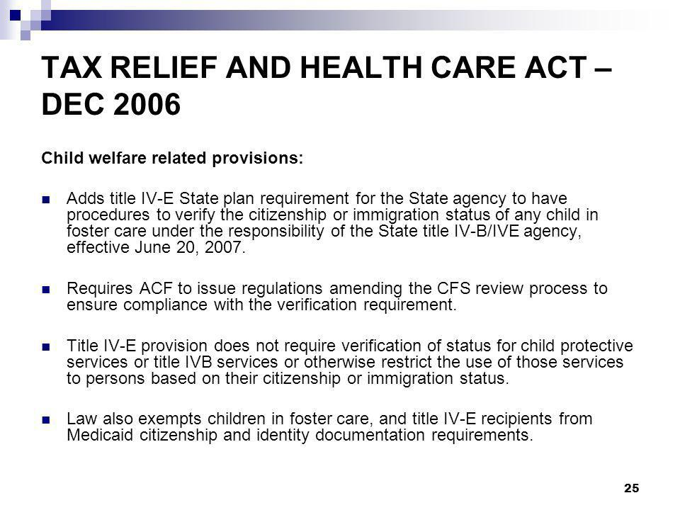 25 TAX RELIEF AND HEALTH CARE ACT – DEC 2006 Child welfare related provisions: Adds title IV-E State plan requirement for the State agency to have procedures to verify the citizenship or immigration status of any child in foster care under the responsibility of the State title IV-B/IVE agency, effective June 20, 2007.