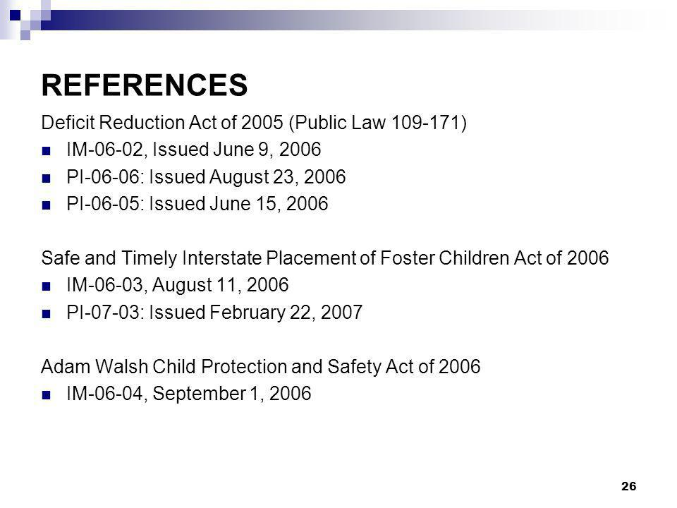 26 REFERENCES Deficit Reduction Act of 2005 (Public Law ) IM-06-02, Issued June 9, 2006 PI-06-06: Issued August 23, 2006 PI-06-05: Issued June 15, 2006 Safe and Timely Interstate Placement of Foster Children Act of 2006 IM-06-03, August 11, 2006 PI-07-03: Issued February 22, 2007 Adam Walsh Child Protection and Safety Act of 2006 IM-06-04, September 1, 2006