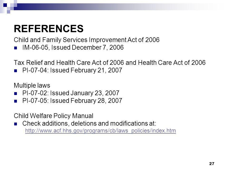 27 REFERENCES Child and Family Services Improvement Act of 2006 IM-06-05, Issued December 7, 2006 Tax Relief and Health Care Act of 2006 and Health Care Act of 2006 PI-07-04: Issued February 21, 2007 Multiple laws PI-07-02: Issued January 23, 2007 PI-07-05: Issued February 28, 2007 Child Welfare Policy Manual Check additions, deletions and modifications at: http://www.acf.hhs.gov/programs/cb/laws_policies/index.htm