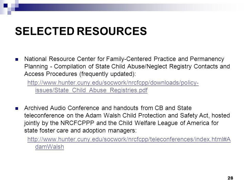 28 SELECTED RESOURCES National Resource Center for Family-Centered Practice and Permanency Planning - Compilation of State Child Abuse/Neglect Registry Contacts and Access Procedures (frequently updated): http://www.hunter.cuny.edu/socwork/nrcfcpp/downloads/policy- issues/State_Child_Abuse_Registries.pdf Archived Audio Conference and handouts from CB and State teleconference on the Adam Walsh Child Protection and Safety Act, hosted jointly by the NRCFCPPP and the Child Welfare League of America for state foster care and adoption managers: http://www.hunter.cuny.edu/socwork/nrcfcpp/teleconferences/index.html#A damWalsh