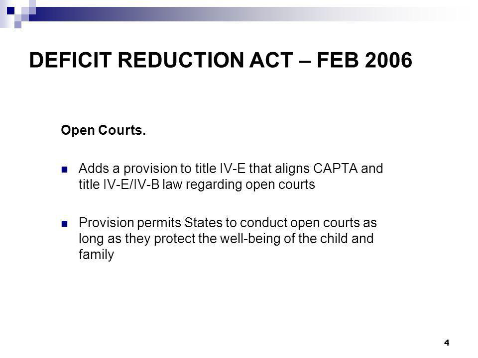 4 DEFICIT REDUCTION ACT – FEB 2006 Open Courts. Adds a provision to title IV-E that aligns CAPTA and title IV-E/IV-B law regarding open courts Provisi
