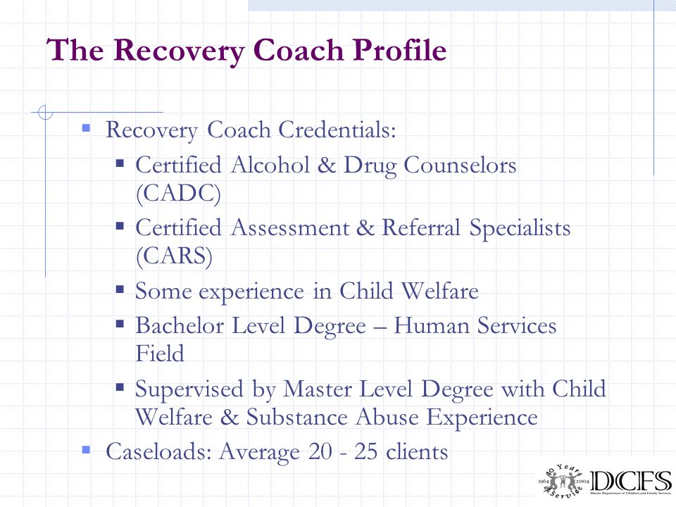 The Recovery Coach Profile Recovery Coach Credentials: Certified Alcohol & Drug Counselors (CADC) Certified Assessment & Referral Specialists (CARS) S