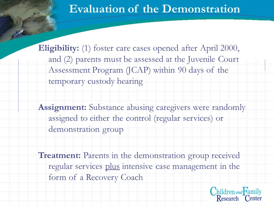 Evaluation of the Demonstration Eligibility: (1) foster care cases opened after April 2000, and (2) parents must be assessed at the Juvenile Court Ass