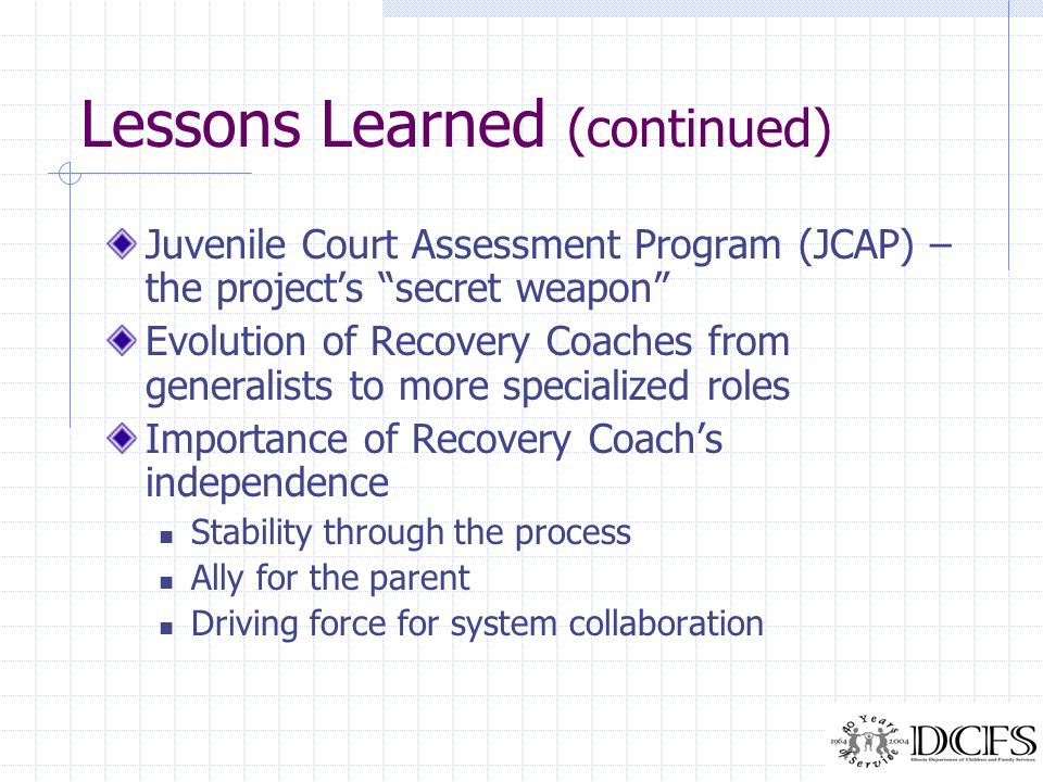 Lessons Learned (continued) Juvenile Court Assessment Program (JCAP) – the projects secret weapon Evolution of Recovery Coaches from generalists to mo