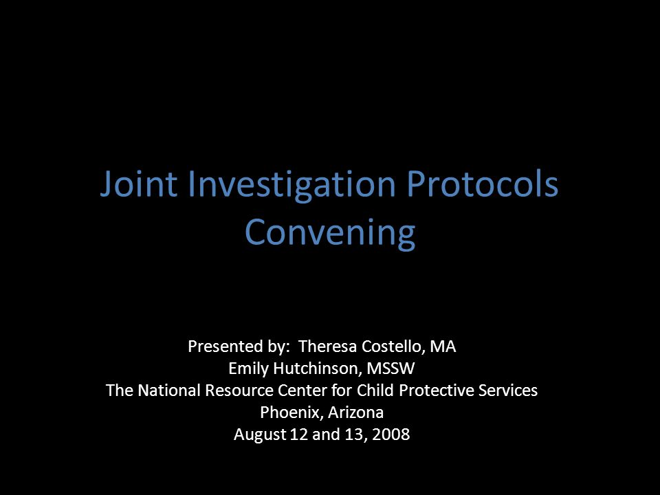 Joint Investigation Protocols Convening Presented by: Theresa Costello, MA Emily Hutchinson, MSSW The National Resource Center for Child Protective Se