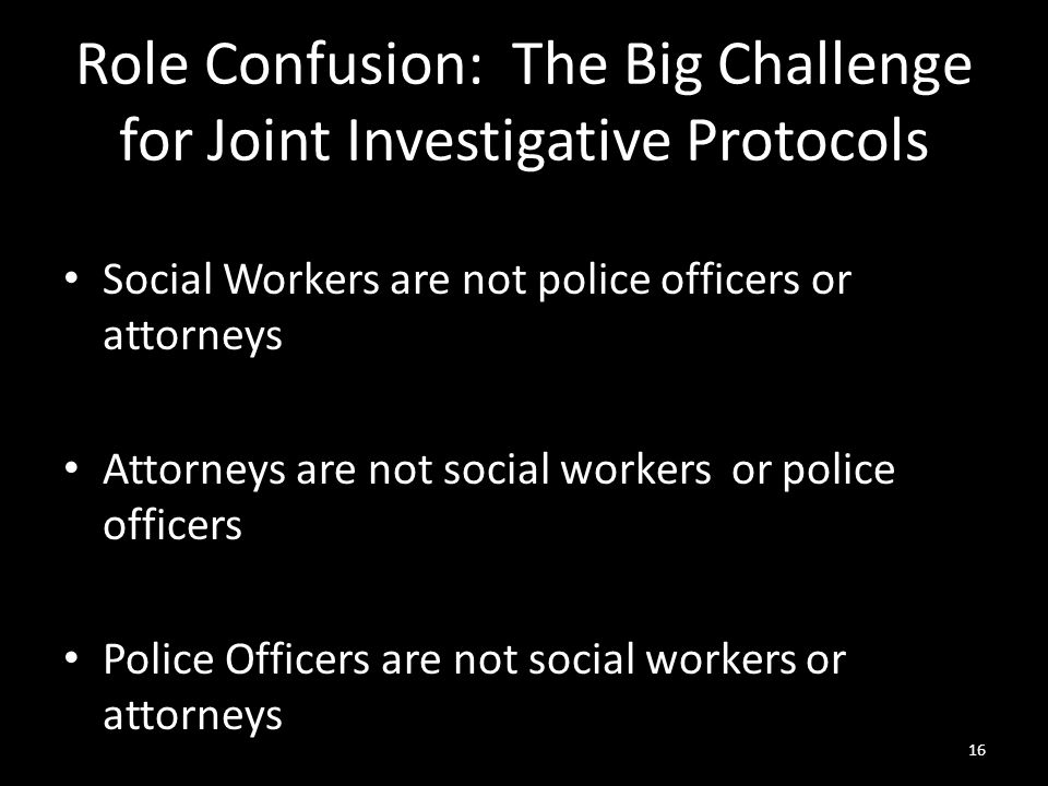 16 Role Confusion: The Big Challenge for Joint Investigative Protocols Social Workers are not police officers or attorneys Attorneys are not social wo