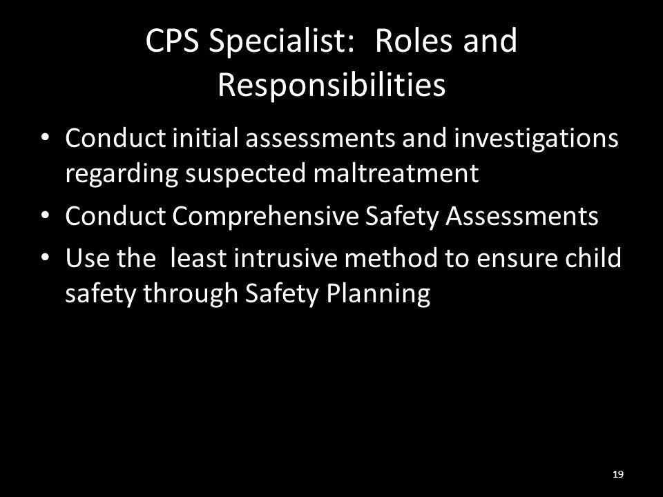 19 CPS Specialist: Roles and Responsibilities Conduct initial assessments and investigations regarding suspected maltreatment Conduct Comprehensive Sa