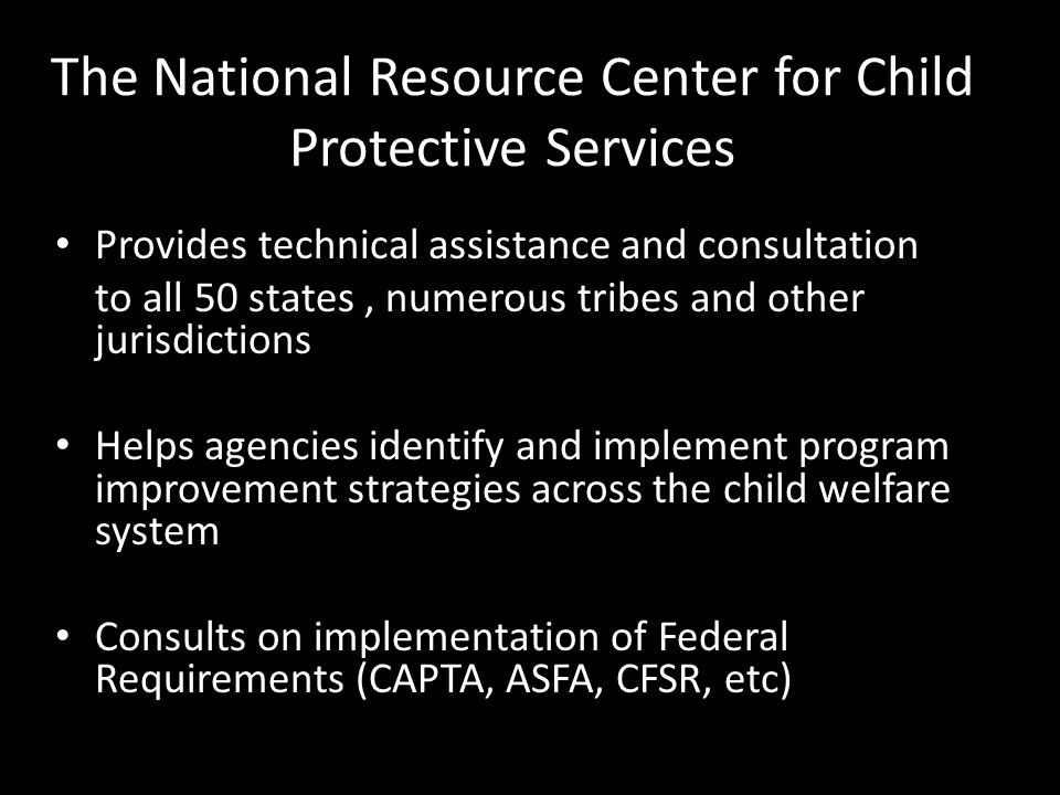 The National Resource Center for Child Protective Services Provides technical assistance and consultation to all 50 states, numerous tribes and other