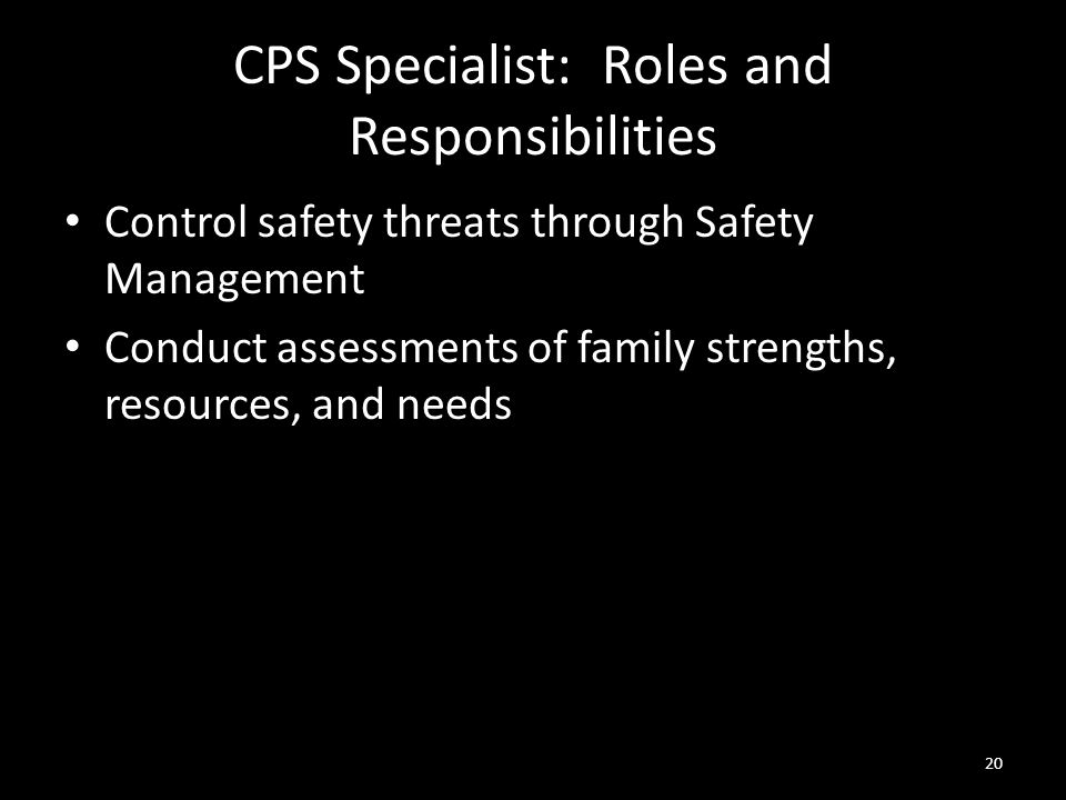 20 CPS Specialist: Roles and Responsibilities Control safety threats through Safety Management Conduct assessments of family strengths, resources, and