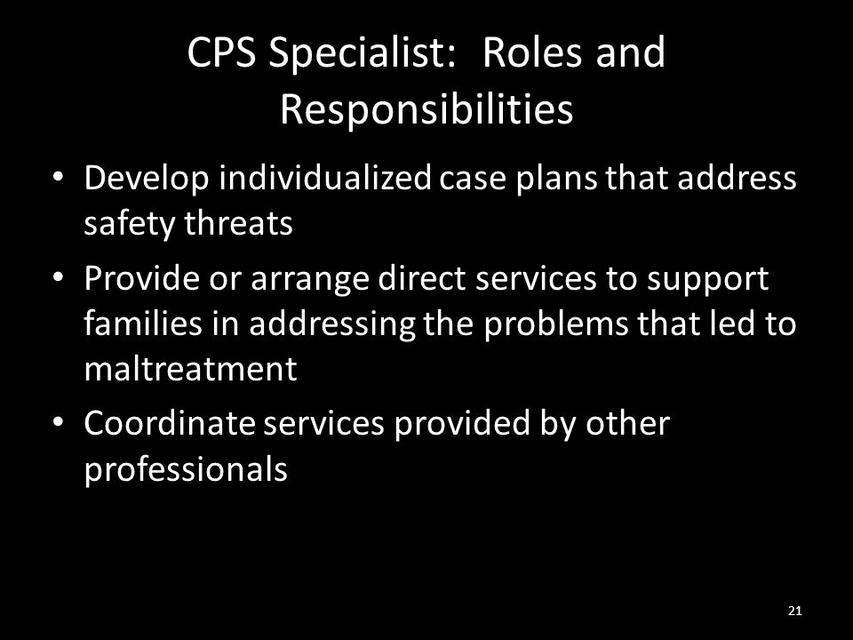 21 CPS Specialist: Roles and Responsibilities Develop individualized case plans that address safety threats Provide or arrange direct services to supp