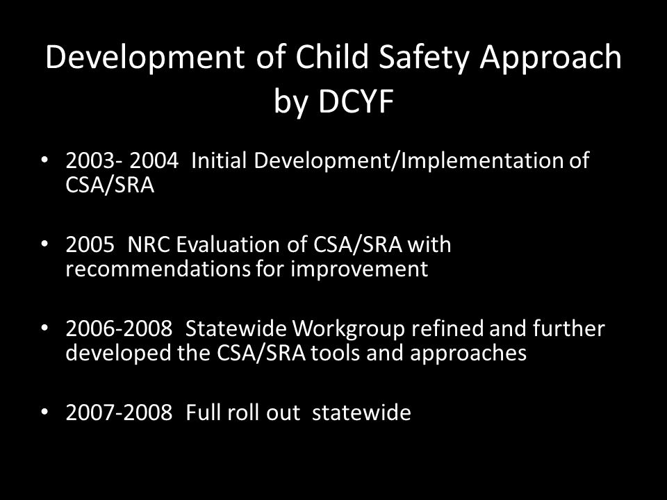 Development of Child Safety Approach by DCYF 2003- 2004 Initial Development/Implementation of CSA/SRA 2005 NRC Evaluation of CSA/SRA with recommendati