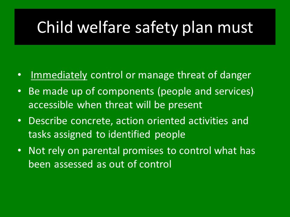 Child welfare safety plan must Immediately control or manage threat of danger Be made up of components (people and services) accessible when threat wi