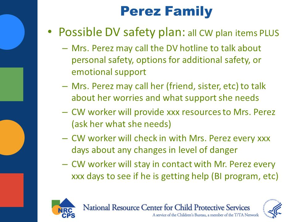 Perez Family Possible DV safety plan: all CW plan items PLUS – Mrs. Perez may call the DV hotline to talk about personal safety, options for additiona