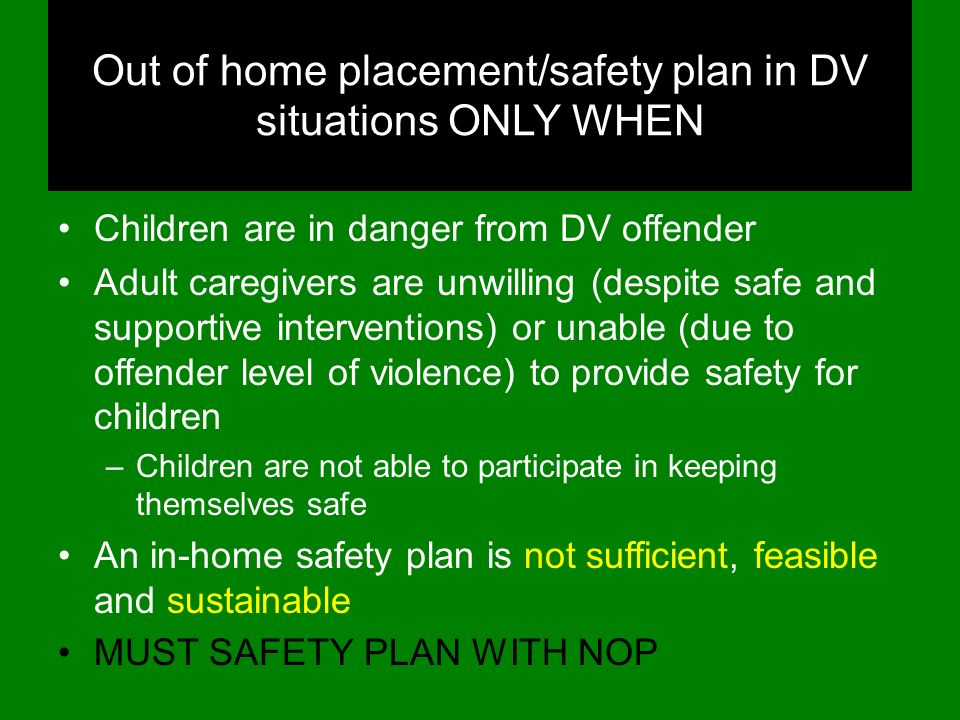 Out of home placement/safety plan in DV situations ONLY WHEN Children are in danger from DV offender Adult caregivers are unwilling (despite safe and