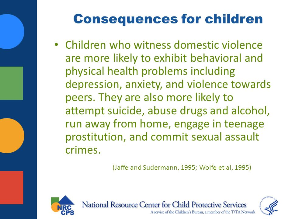 Consequences for children Children who witness domestic violence are more likely to exhibit behavioral and physical health problems including depression, anxiety, and violence towards peers.