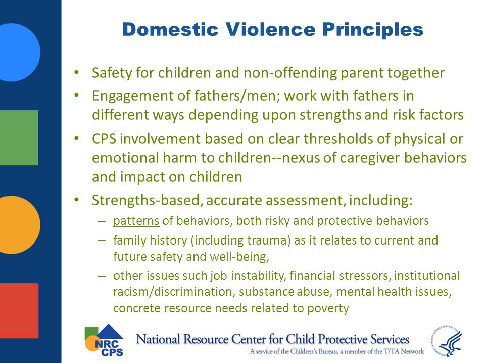 Domestic Violence Principles Safety for children and non-offending parent together Engagement of fathers/men; work with fathers in different ways depending upon strengths and risk factors CPS involvement based on clear thresholds of physical or emotional harm to children--nexus of caregiver behaviors and impact on children Strengths-based, accurate assessment, including: – patterns of behaviors, both risky and protective behaviors – family history (including trauma) as it relates to current and future safety and well-being, – other issues such job instability, financial stressors, institutional racism/discrimination, substance abuse, mental health issues, concrete resource needs related to poverty