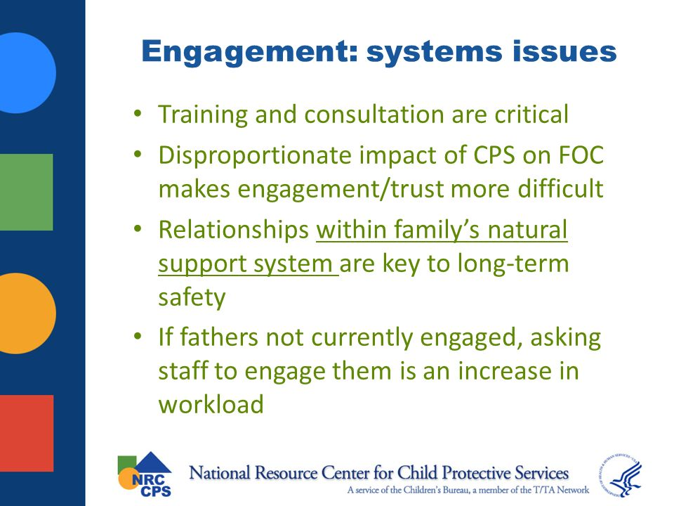 Engagement: systems issues Training and consultation are critical Disproportionate impact of CPS on FOC makes engagement/trust more difficult Relationships within familys natural support system are key to long-term safety If fathers not currently engaged, asking staff to engage them is an increase in workload