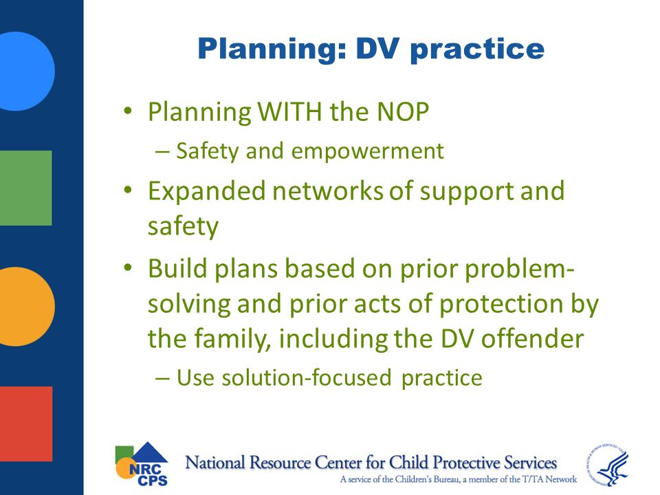 Planning: DV practice Planning WITH the NOP – Safety and empowerment Expanded networks of support and safety Build plans based on prior problem- solving and prior acts of protection by the family, including the DV offender – Use solution-focused practice