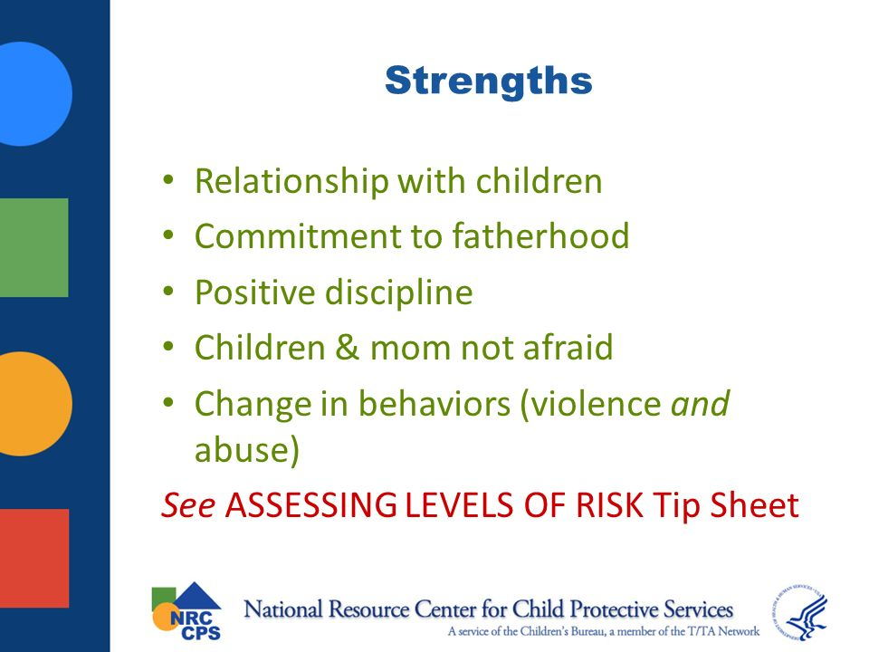 Strengths Relationship with children Commitment to fatherhood Positive discipline Children & mom not afraid Change in behaviors (violence and abuse) See ASSESSING LEVELS OF RISK Tip Sheet
