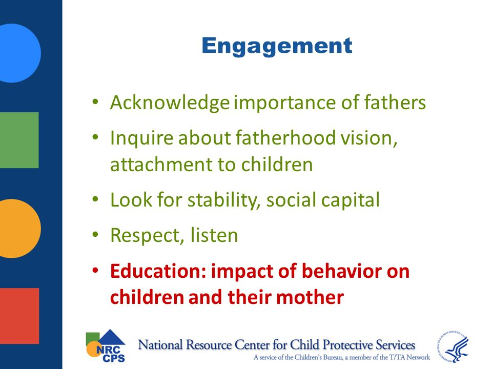 Engagement Acknowledge importance of fathers Inquire about fatherhood vision, attachment to children Look for stability, social capital Respect, listen Education: impact of behavior on children and their mother