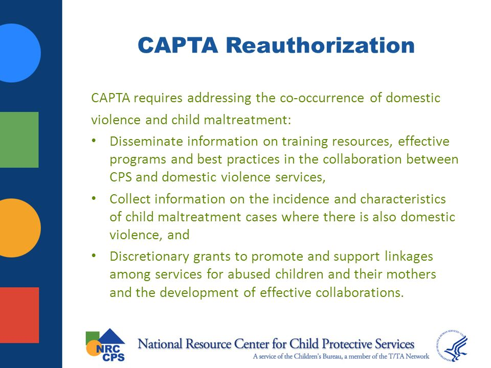CAPTA Reauthorization CAPTA requires addressing the co-occurrence of domestic violence and child maltreatment: Disseminate information on training resources, effective programs and best practices in the collaboration between CPS and domestic violence services, Collect information on the incidence and characteristics of child maltreatment cases where there is also domestic violence, and Discretionary grants to promote and support linkages among services for abused children and their mothers and the development of effective collaborations.