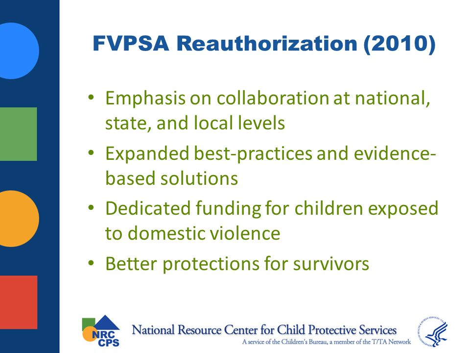 FVPSA Reauthorization (2010) Emphasis on collaboration at national, state, and local levels Expanded best-practices and evidence- based solutions Dedicated funding for children exposed to domestic violence Better protections for survivors