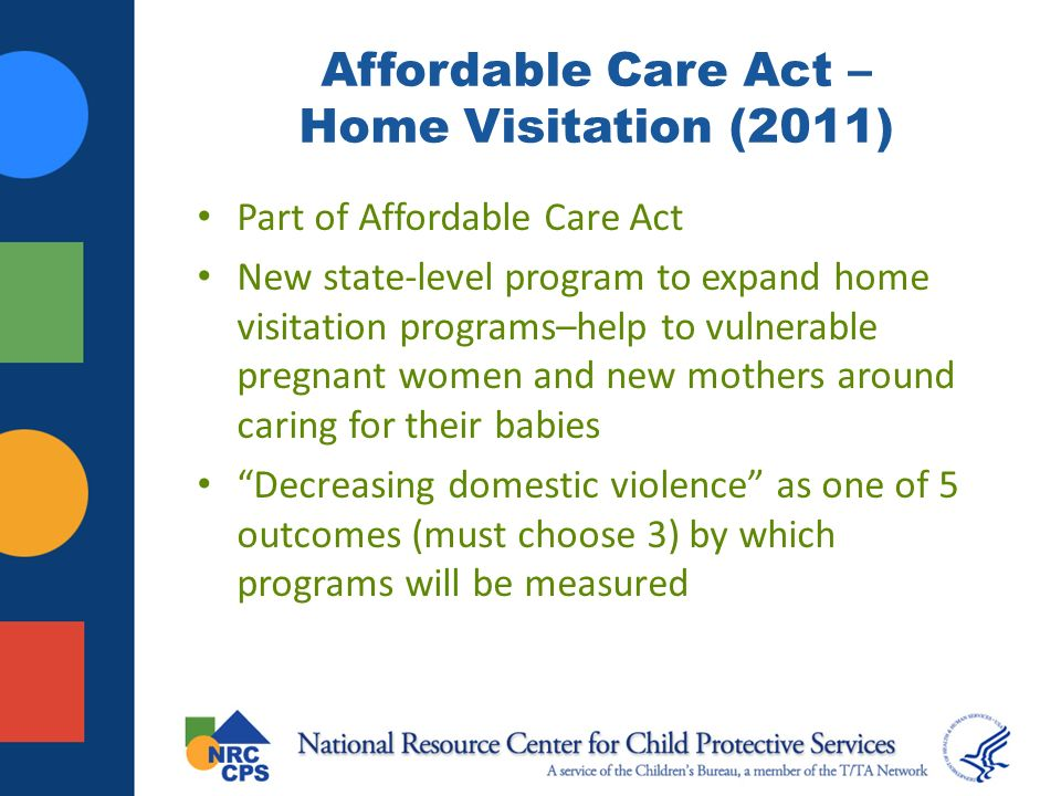 Affordable Care Act – Home Visitation (2011) Part of Affordable Care Act New state-level program to expand home visitation programs–help to vulnerable pregnant women and new mothers around caring for their babies Decreasing domestic violence as one of 5 outcomes (must choose 3) by which programs will be measured