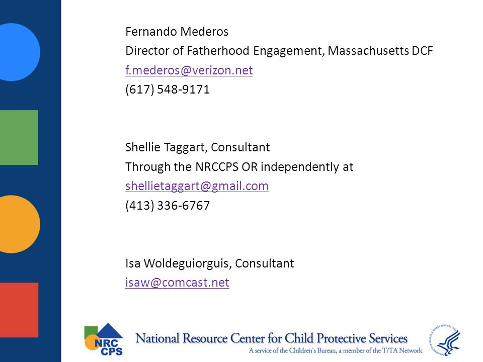 Fernando Mederos Director of Fatherhood Engagement, Massachusetts DCF f.mederos@verizon.net (617) 548-9171 Shellie Taggart, Consultant Through the NRCCPS OR independently at shellietaggart@gmail.com (413) 336-6767 Isa Woldeguiorguis, Consultant isaw@comcast.net
