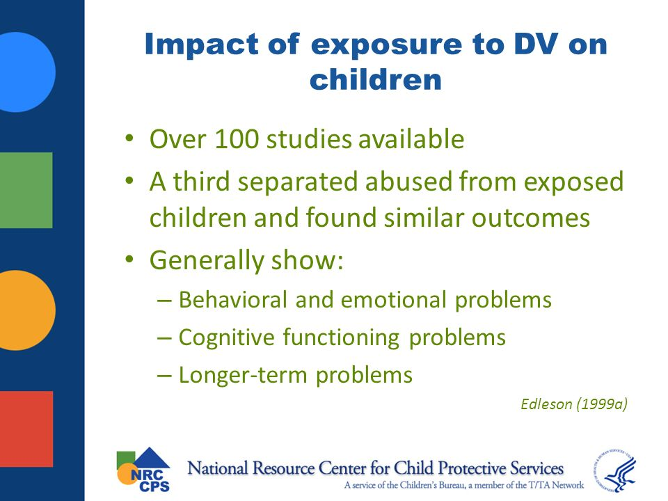 Impact of exposure to DV on children Over 100 studies available A third separated abused from exposed children and found similar outcomes Generally show: – Behavioral and emotional problems – Cognitive functioning problems – Longer-term problems Edleson (1999a)