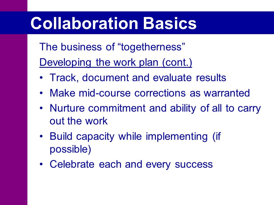 Collaboration Basics The business of togetherness Developing the work plan (cont.) Track, document and evaluate results Make mid-course corrections as warranted Nurture commitment and ability of all to carry out the work Build capacity while implementing (if possible) Celebrate each and every success