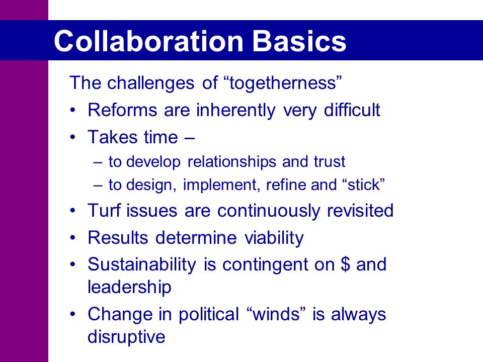 Collaboration Basics The challenges of togetherness Reforms are inherently very difficult Takes time – –to develop relationships and trust –to design, implement, refine and stick Turf issues are continuously revisited Results determine viability Sustainability is contingent on $ and leadership Change in political winds is always disruptive
