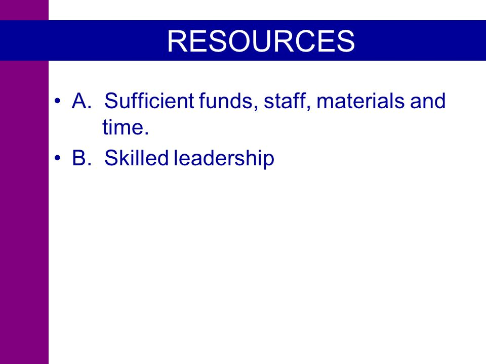 RESOURCES A. Sufficient funds, staff, materials and time. B. Skilled leadership