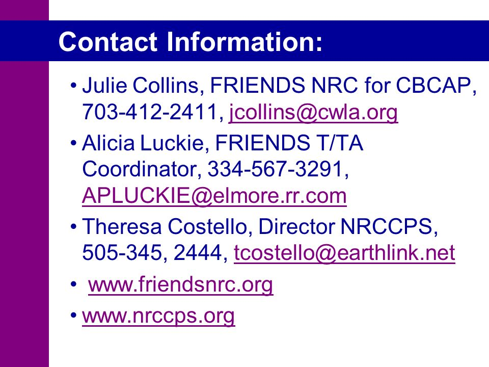 Julie Collins, FRIENDS NRC for CBCAP, 703-412-2411, jcollins@cwla.orgjcollins@cwla.org Alicia Luckie, FRIENDS T/TA Coordinator, 334-567-3291, APLUCKIE@elmore.rr.com APLUCKIE@elmore.rr.com Theresa Costello, Director NRCCPS, 505-345, 2444, tcostello@earthlink.nettcostello@earthlink.net www.friendsnrc.org www.nrccps.org Contact Information: