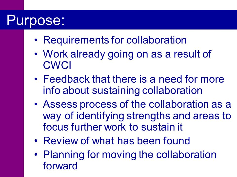 Purpose: Requirements for collaboration Work already going on as a result of CWCI Feedback that there is a need for more info about sustaining collaboration Assess process of the collaboration as a way of identifying strengths and areas to focus further work to sustain it Review of what has been found Planning for moving the collaboration forward