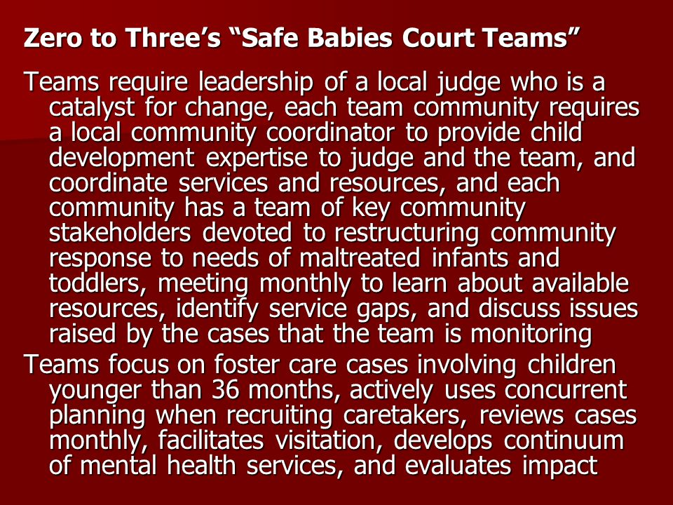 Zero to Threes Safe Babies Court Teams Teams require leadership of a local judge who is a catalyst for change, each team community requires a local co