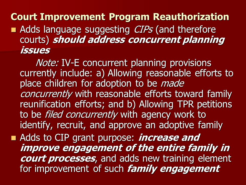 Court Improvement Program Reauthorization Adds language suggesting CIPs (and therefore courts) should address concurrent planning issues Adds language