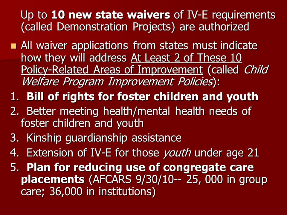 Up to 10 new state waivers of IV-E requirements (called Demonstration Projects) are authorized Up to 10 new state waivers of IV-E requirements (called