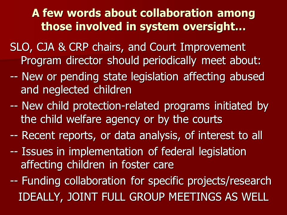 Court Improvement Program Reauthorization Adds language suggesting CIPs (and therefore courts) should address concurrent planning issues Adds language suggesting CIPs (and therefore courts) should address concurrent planning issues Note: IV-E concurrent planning provisions currently include: a) Allowing reasonable efforts to place children for adoption to be made concurrently with reasonable efforts toward family reunification efforts; and b) Allowing TPR petitions to be filed concurrently with agency work to identify, recruit, and approve an adoptive family Adds to CIP grant purpose: increase and improve engagement of the entire family in court processes, and adds new training element for improvement of such family engagement Adds to CIP grant purpose: increase and improve engagement of the entire family in court processes, and adds new training element for improvement of such family engagement