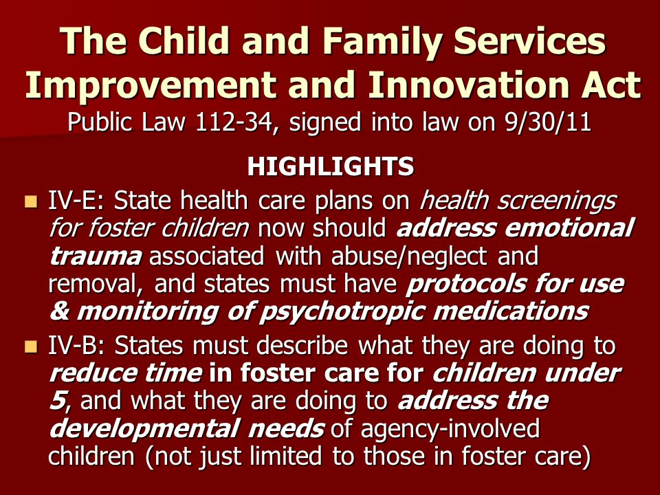 The Child and Family Services Improvement and Innovation Act Public Law 112-34, signed into law on 9/30/11 HIGHLIGHTS IV-E: State health care plans on