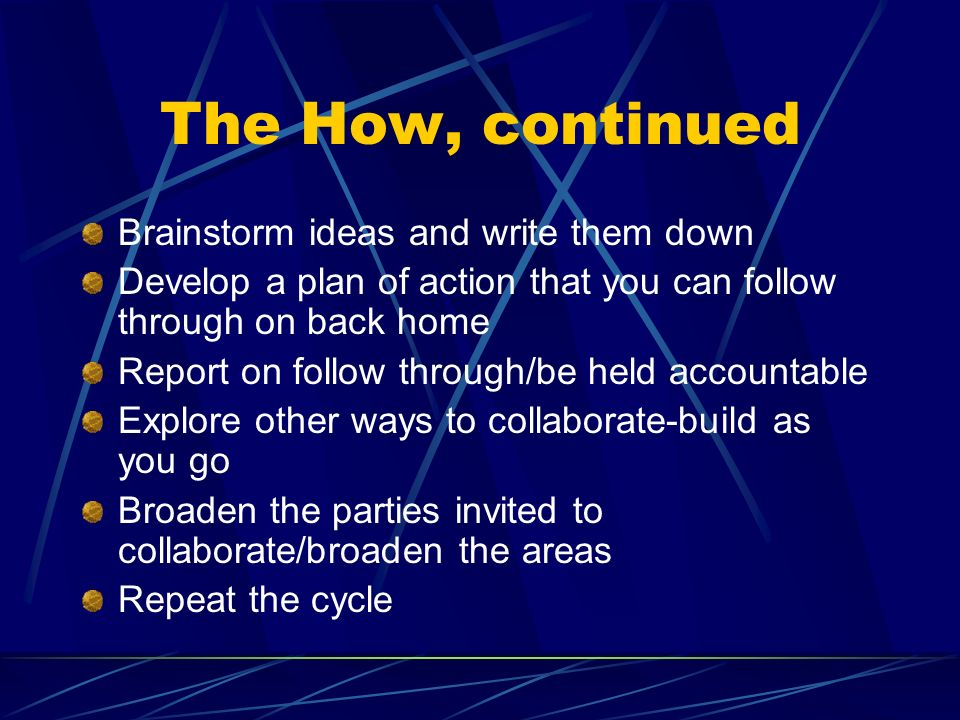 The How, continued Brainstorm ideas and write them down Develop a plan of action that you can follow through on back home Report on follow through/be