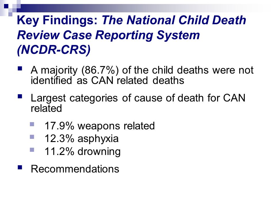 Key Findings: The National Child Death Review Case Reporting System (NCDR-CRS) A majority (86.7%) of the child deaths were not identified as CAN related deaths Largest categories of cause of death for CAN related 17.9% weapons related 12.3% asphyxia 11.2% drowning Recommendations
