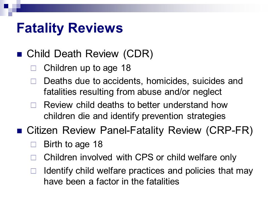 Fatality Reviews Child Death Review (CDR) Children up to age 18 Deaths due to accidents, homicides, suicides and fatalities resulting from abuse and/or neglect Review child deaths to better understand how children die and identify prevention strategies Citizen Review Panel-Fatality Review (CRP-FR) Birth to age 18 Children involved with CPS or child welfare only Identify child welfare practices and policies that may have been a factor in the fatalities