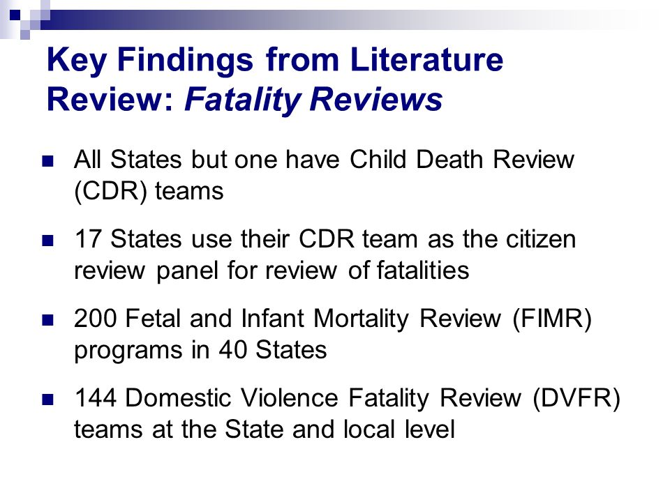 Key Findings from Literature Review: Fatality Reviews All States but one have Child Death Review (CDR) teams 17 States use their CDR team as the citizen review panel for review of fatalities 200 Fetal and Infant Mortality Review (FIMR) programs in 40 States 144 Domestic Violence Fatality Review (DVFR) teams at the State and local level